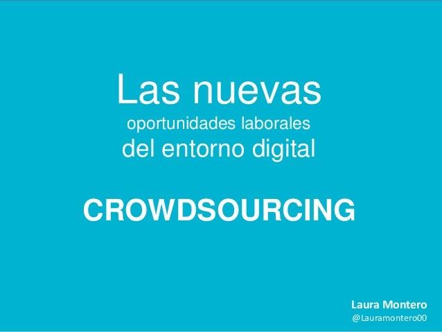 Las nuevas oportunidades laborales  del entorno digital  CROWDSOURCING Laura Montero @Lauramontero00