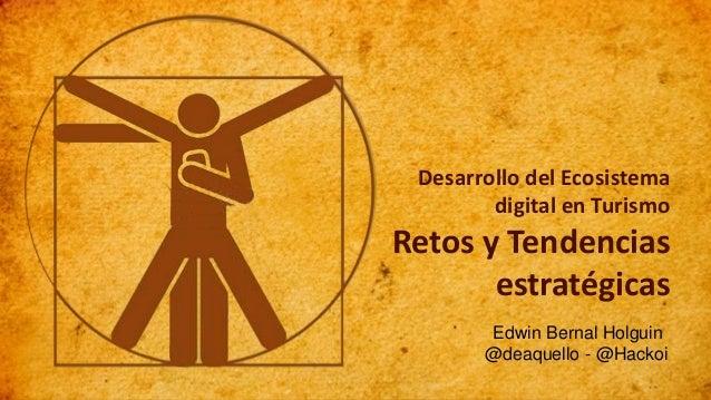 Edwin Bernal Holguin @deaquello - @Hackoi Desarrollo del Ecosistema digital en Turismo Retos y Tendencias estratégicas