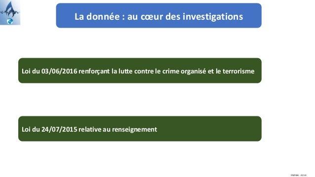 La donnée : au cœur des investigations ©MWA - 2014 Loi du 24/07/2015 relative au renseignement Loi du 03/06/2016 renforçan...