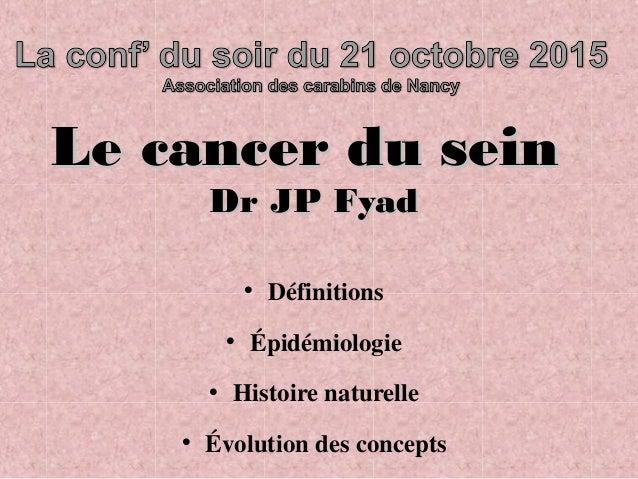 Le cancer du seinLe cancer du sein Dr JP FyadDr JP Fyad • Définitions • Épidémiologie • Histoire naturelle • Évolution des...