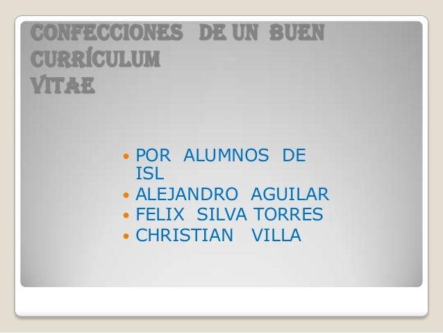 CONFECCIONES DE UN BUENCURRÍCULUMVITAE        POR ALUMNOS DE         ISL        ALEJANDRO AGUILAR        FELIX SILVA TO...