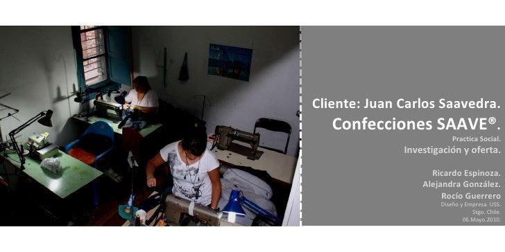 Cliente: Juan Carlos Saavedra. Confecciones SAAVE® . Practica Social. Investigación y oferta. Ricardo Espinoza. Alejandra ...