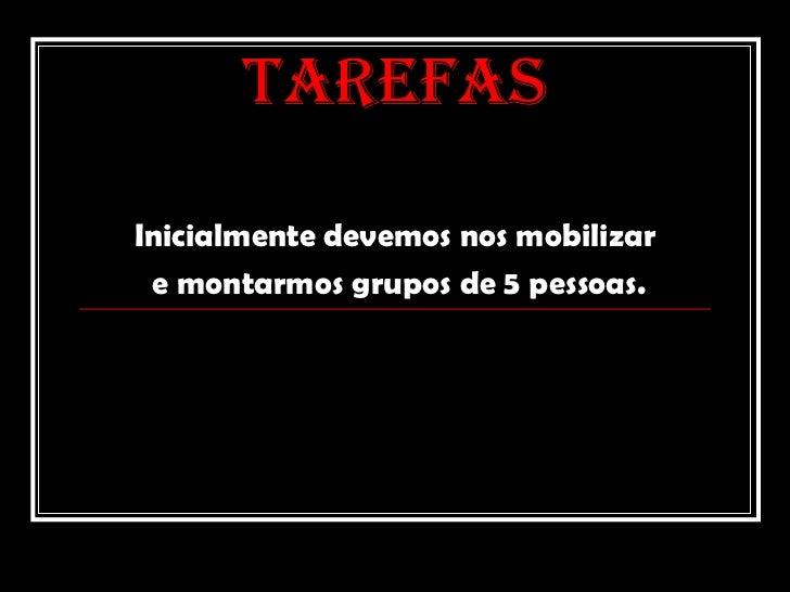 TAREFAS Inicialmente devemos nos mobilizar e montarmos grupos de 5 pessoas.