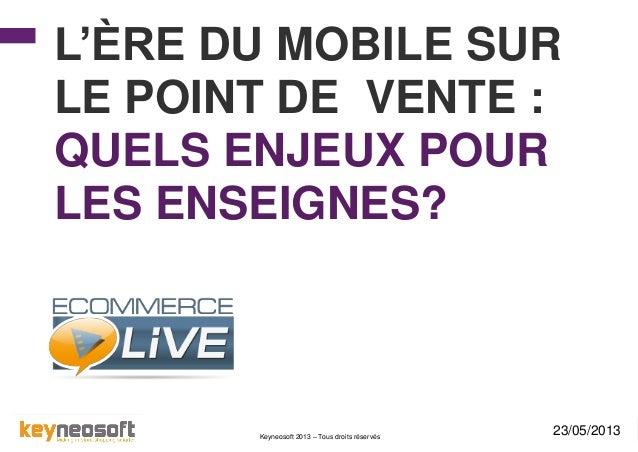 Keyneosoft 2013 – Tous droits réservés L'ÈRE DU MOBILE SUR LE POINT DE VENTE : QUELS ENJEUX POUR LES ENSEIGNES? 23/05/2013
