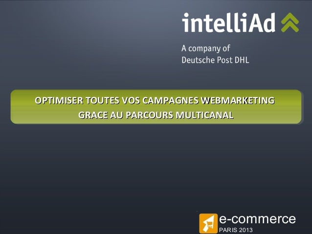 OPTIMISER TOUTES VOS CAMPAGNES WEBMARKETING GRACE AU PARCOURS MULTICANAL  e-commerce © intelliAd Media GmbH  PARIS 2013