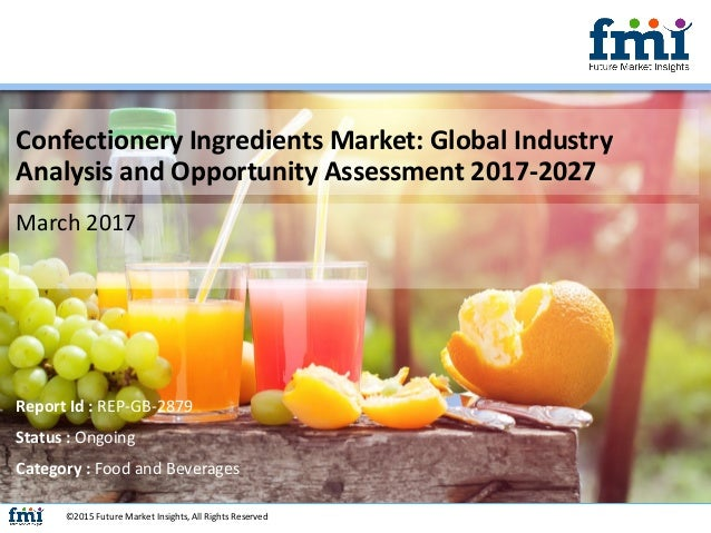 Confectionery Ingredients Market: Global Industry Analysis and Opportunity Assessment 2017-2027 March 2017 ©2015 Future Ma...