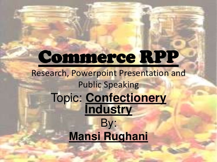 Commerce RPPResearch, Powerpoint Presentation and           Public Speaking    Topic: Confectionery           Industry    ...