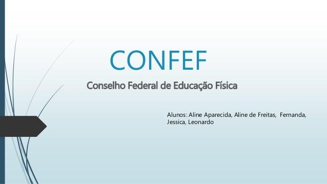 CONFEF  Conselho Federal de Educação Física  Alunos: Aline Aparecida, Aline de Freitas, Fernanda,  Jessica, Leonardo