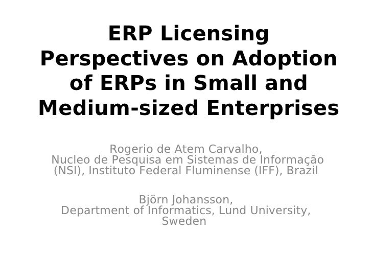 ERP Licensing Perspectives on Adoption   of ERPs in Small and Medium-sized Enterprises             Rogerio de Atem Carvalh...