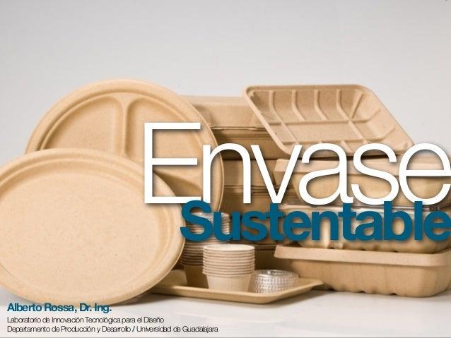 EnvaseSustentableAlberto Rossa, Dr. Ing.Laboratorio de Innovación Tecnológica para el DiseñoDepartamento de Producción y D...