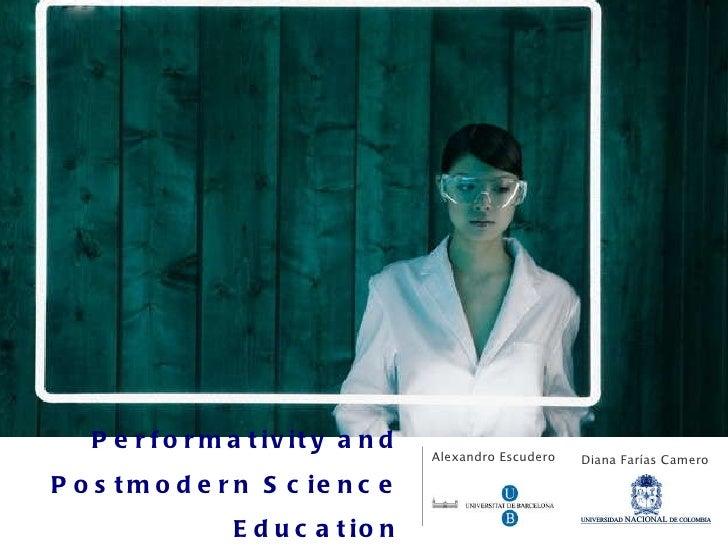 Performativity and Postmodern Science Education <ul><li>Alexandro Escudero </li></ul>Diana Farías Camero