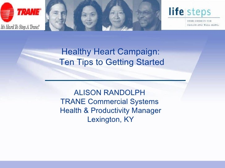 Healthy Heart Campaign:  Ten Tips to Getting Started ALISON RANDOLPH  TRANE Commercial Systems  Health & Productivity Mana...