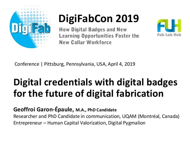 DigiFabCon 2019 Digital credentials with digital badges for the future of digital fabrication Geoffroi Garon-Épaule, M.A.,...