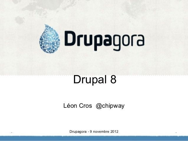 Drupal 8    Léon Cros @chipway.    Drupagora - 9 novembre 2012   .