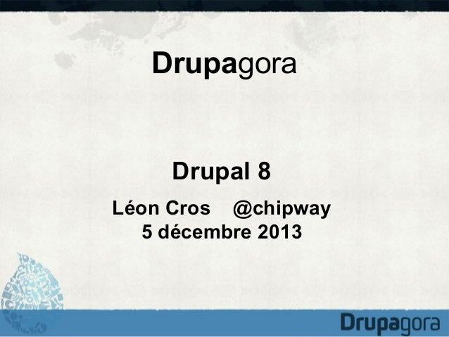 Drupagora  Drupal 8 Léon Cros @chipway 5 décembre 2013