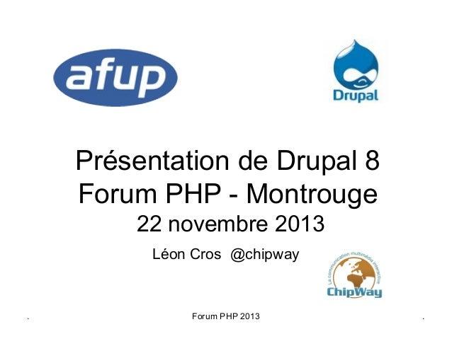 Présentation de Drupal 8 Forum PHP - Montrouge 22 novembre 2013 Léon Cros @chipway  .  Forum PHP 2013  .