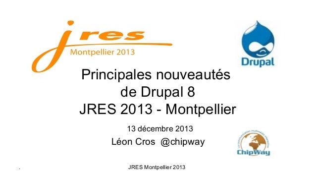 Principales nouveautés de Drupal 8 JRES 2013 - Montpellier 13 décembre 2013  Léon Cros @chipway .  JRES Montpellier 2013