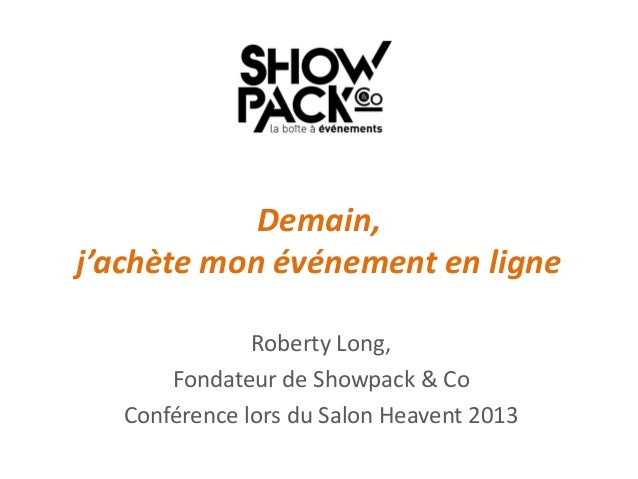 Demain, j'achète mon événement en ligne Roberty Long, Fondateur de Showpack & Co Conférence lors du Salon Heavent 2013