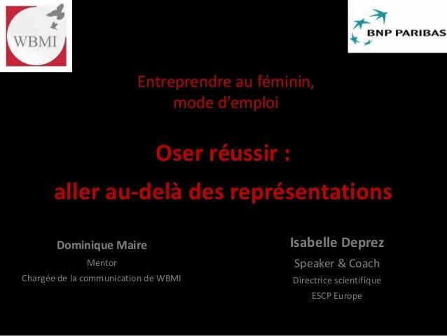 Entreprendre au féminin, mode d'emploi Oser réussir : aller au-delà des représentations Isabelle Deprez Speaker & Coach Di...