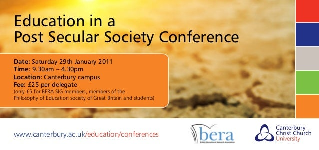 Education in a Post Secular Society Conference Date: Saturday 29th January 2011 Time: 9.30am – 4.30pm Location: Canterbury...