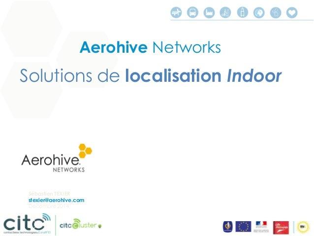 © 2014 Aerohive Networks  Aerohive Networks  Solution de localisation avec le WIFI  La solution Aerohive permet:  •La loca...
