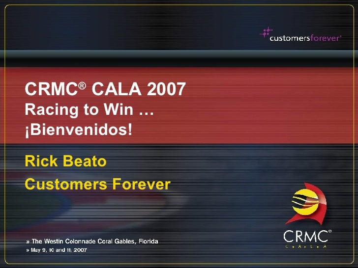 CRMC ®  CALA 2007 Racing to Win … ¡Bienvenidos! Rick Beato Customers Forever