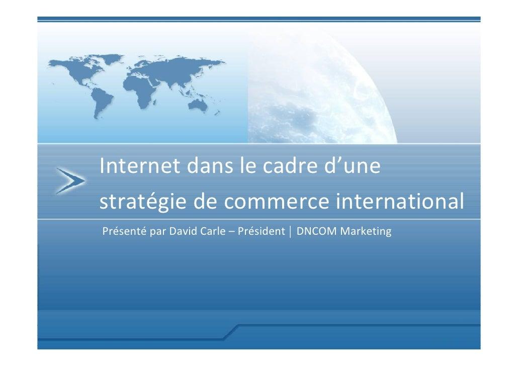 Internet dans le cadre d'une stratégie de commerce international Présenté par David Carle – Président | DNCOM Marketing