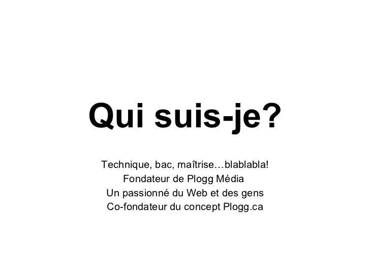 Qui suis-je? Technique, bac, maîtrise…blablabla! Fondateur de Plogg Média  Un passionné du Web et des gens Co-fondateur du...