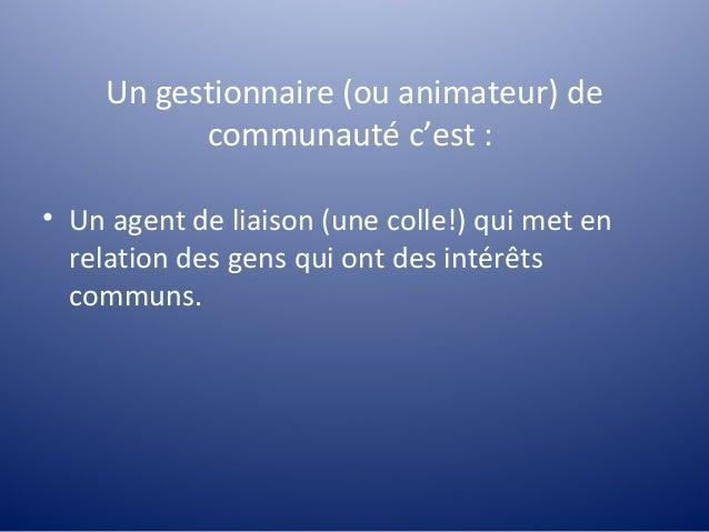 Un gestionnaire (ou animateur) de          communauté c'est :• Un agent de liaison (une colle!) qui met en  relation des g...