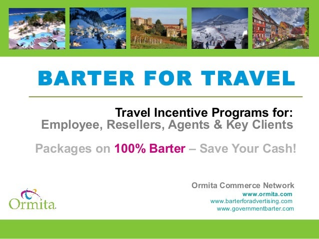 BARTER FOR TRAVEL Travel Incentive Programs for: Employee, Resellers, Agents & Key Clients Packages on 100% Barter – Save ...