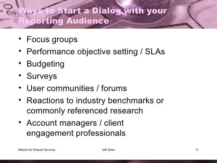 Ways to Start a Dialog with your Reporting Audience <ul><li>Focus groups </li></ul><ul><li>Performance objective setting /...