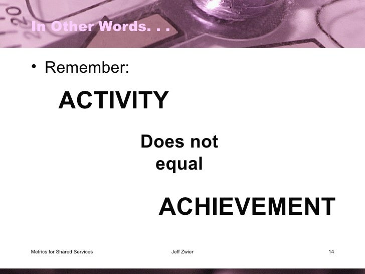 In Other Words. . . <ul><li>Remember: </li></ul>Metrics for Shared Services Jeff Zwier ACTIVITY Does not equal ACHIEVEMENT