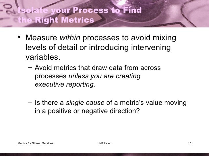 Isolate your Process to Find the Right Metrics <ul><li>Measure  within  processes to avoid mixing levels of detail or intr...