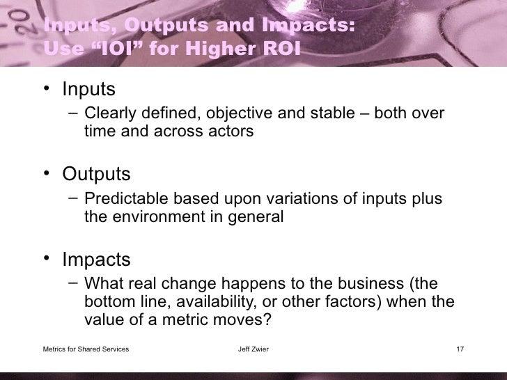 "Inputs, Outputs and Impacts: Use ""IOI"" for Higher ROI <ul><li>Inputs </li></ul><ul><ul><li>Clearly defined, objective and ..."