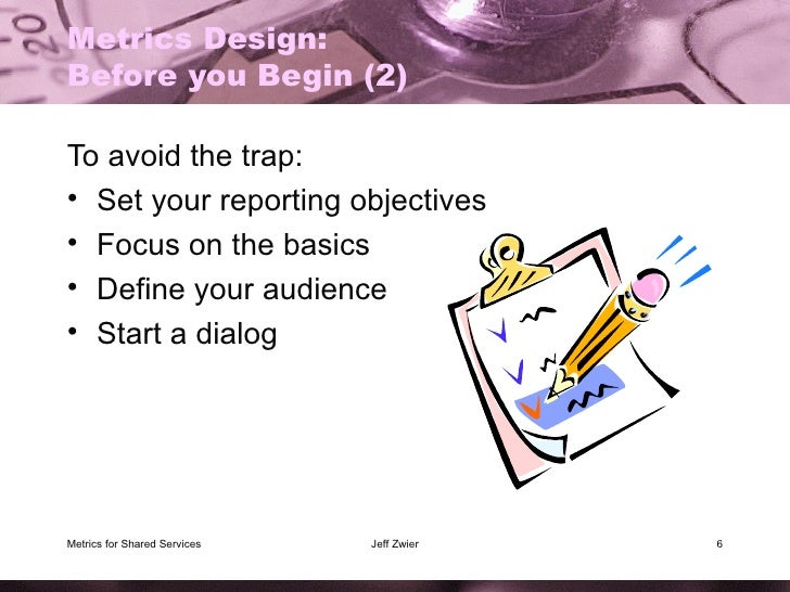 Metrics Design: Before you Begin (2) <ul><li>To avoid the trap: </li></ul><ul><li>Set your reporting objectives </li></ul>...
