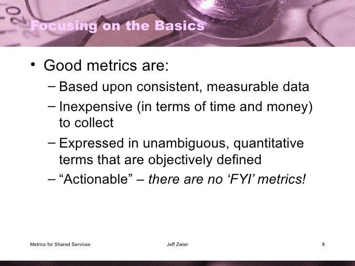Focusing on the Basics <ul><li>Good metrics are: </li></ul><ul><ul><li>Based upon consistent, measurable data </li></ul></...