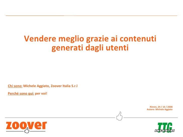Vendere meglio grazie ai contenuti generati dagli utenti Chi sono:  Michele Aggiato, Zoover Italia S.r.l Perché sono qui: ...