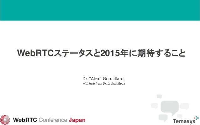 "WebRTCステータスと2015年に期待すること Dr. ""Alex"" Gouaillard, with help from Dr. Ludovic Roux"