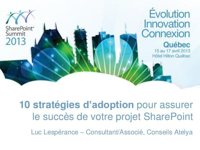 10 stratégies d'adoption pour assurerle succès de votre projet SharePointLuc Lespérance – Consultant/Associé, Conseils Ate...