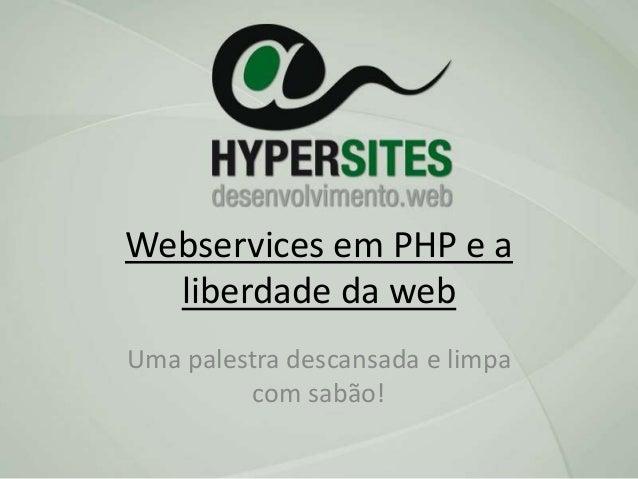 Webservices em PHP e a liberdade da web Uma palestra descansada e limpa com sabão!