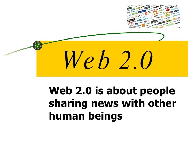 Web 2.0 Web 2.0 is about people sharing news with other human beings