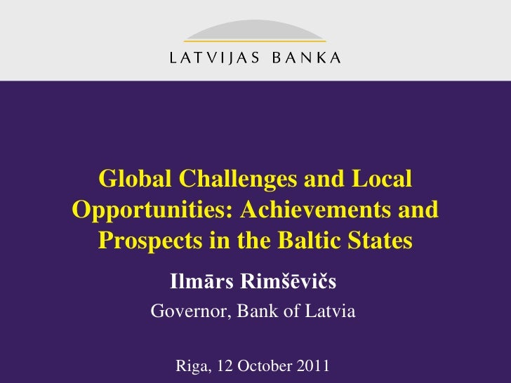 Global Challenges and LocalOpportunities: Achievements and Prospects in the Baltic States        Ilmārs Rimšēvičs      Gov...
