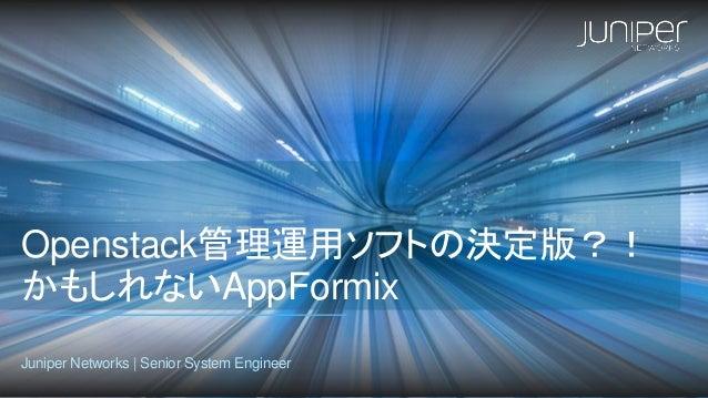 Openstack管理運用ソフトの決定版?! かもしれないAppFormix Juniper Networks | Senior System Engineer