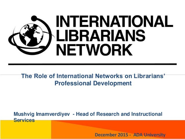 The Role of International Networks on Librarians' Professional Development Mushvig Imamverdiyev - Head of Research and Ins...