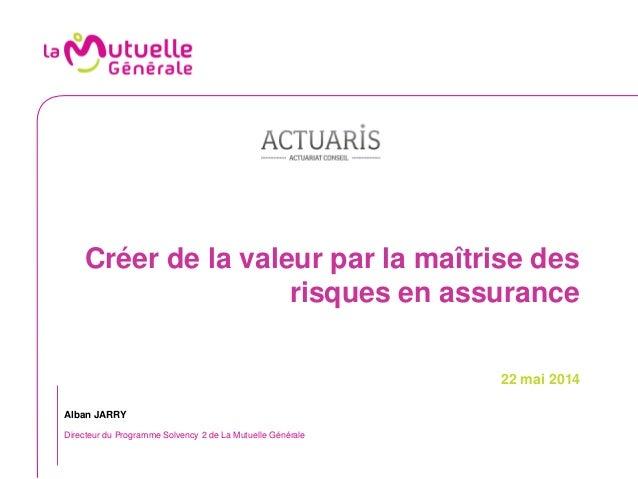 Créer de la valeur par la maîtrise des risques en assurance 22 mai 2014 Alban JARRY Directeur du Programme Solvency 2 de L...
