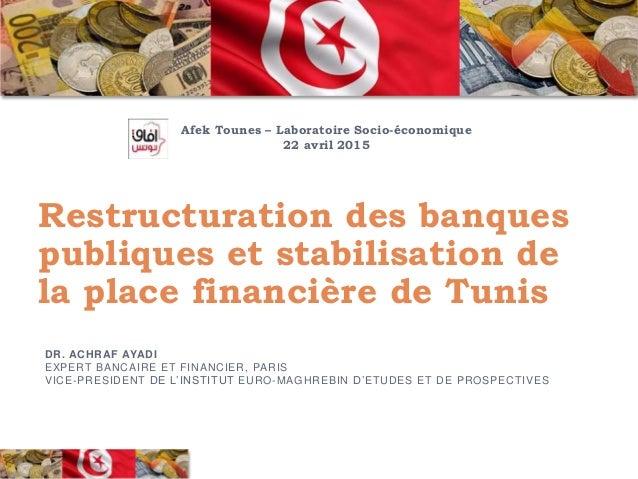 Restructuration des banques publiques et stabilisation de la place financière de Tunis DR. ACHRAF AYADI EXPERT BANCAIRE ET...