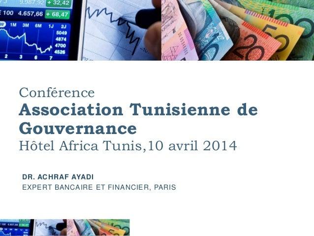 Conférence Association Tunisienne de Gouvernance Hôtel Africa Tunis,10 avril 2014 DR. ACHRAF AYADI EXPERT BANCAIRE ET FINA...