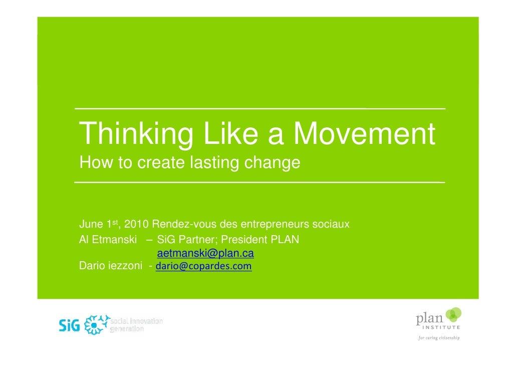 Thinking Like a Movement How to create lasting change   June 1st, 2010 Rendez-vous des entrepreneurs sociaux Al Etmanski –...