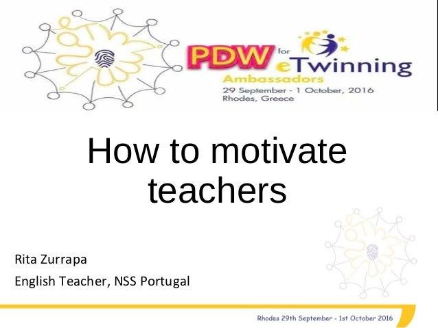 How to motivate teachers Rita Zurrapa English Teacher, NSS Portugal