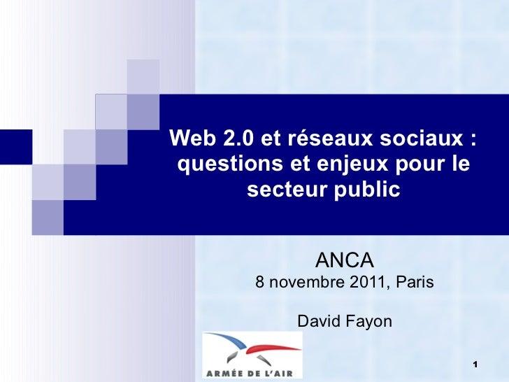 Web 2.0 et réseaux sociaux : questions et enjeux pour le secteur public ANCA 8 novembre 2011, Paris David Fayon © David Fa...